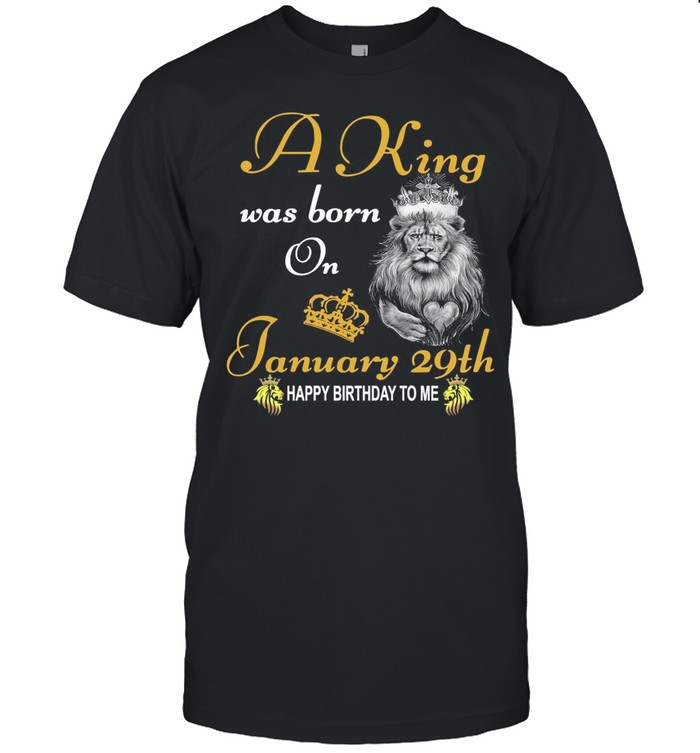 A King Was Born On January 29th Happy Birthday To Me shirt