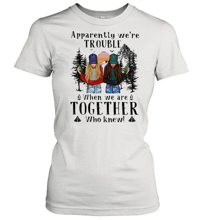 Apparently We're Trouble When We Are Together Who Knew The Forest shirt Classic Women's T-shirt