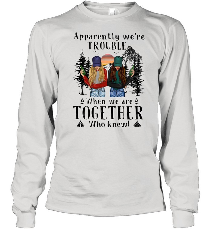 Apparently We're Trouble When We Are Together Who Knew The Forest shirt Long Sleeved T-shirt