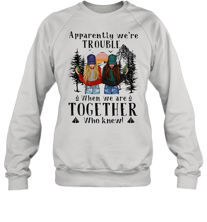 Apparently We're Trouble When We Are Together Who Knew The Forest shirt Unisex Sweatshirt