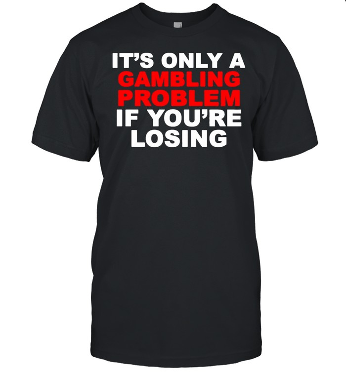 Its only a Gambling problem if youre losing shirt Classic Men's T-shirt