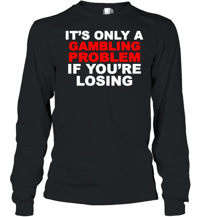 Its only a Gambling problem if youre losing shirt Long Sleeved T-shirt