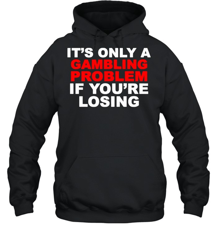 Its only a Gambling problem if youre losing shirt Unisex Hoodie