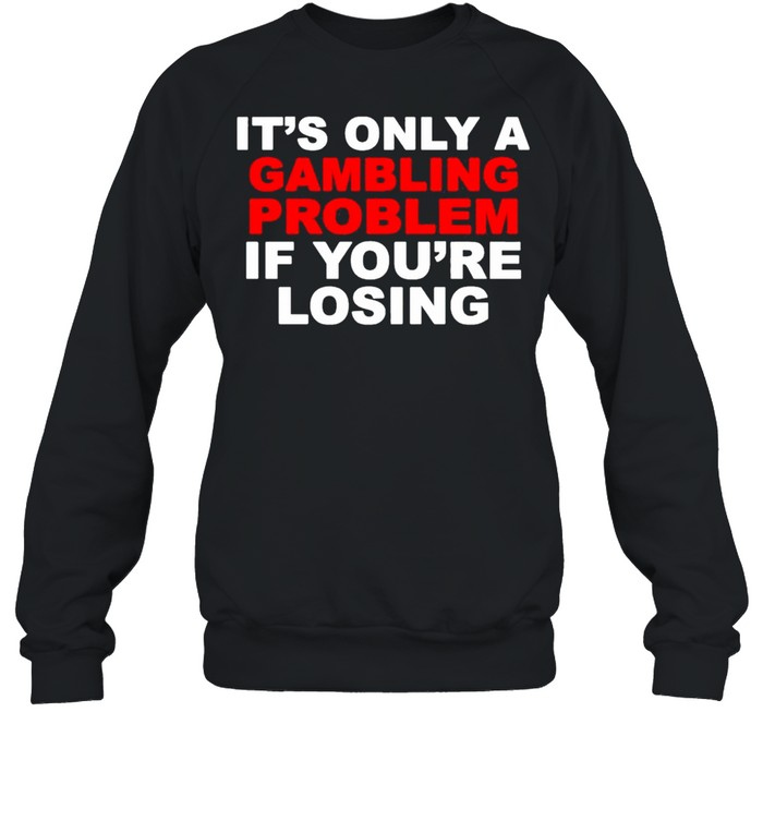 Its only a Gambling problem if youre losing shirt Unisex Sweatshirt