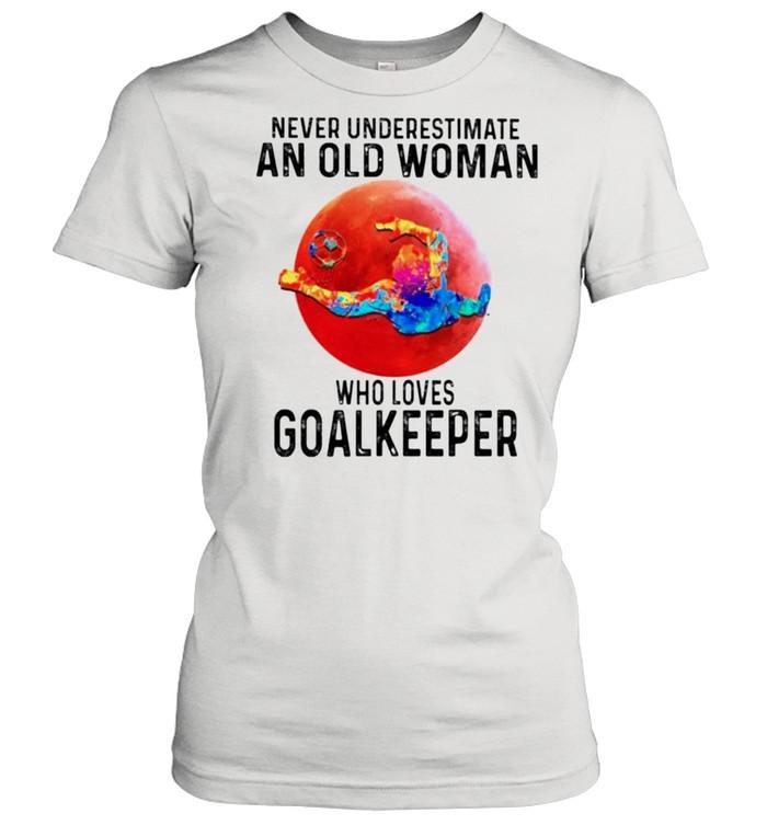 Never underestimate an old woman who loves Goalkeeper shirt Classic Women's T-shirt