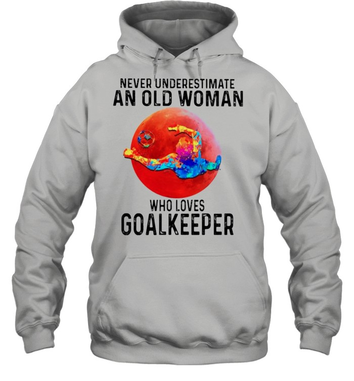 Never underestimate an old woman who loves Goalkeeper shirt Unisex Hoodie