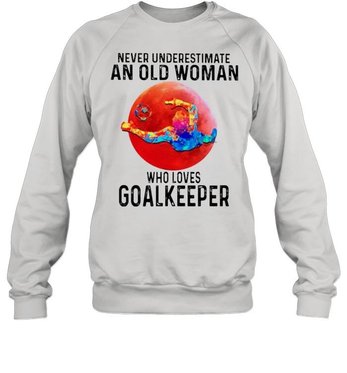 Never underestimate an old woman who loves Goalkeeper shirt Unisex Sweatshirt