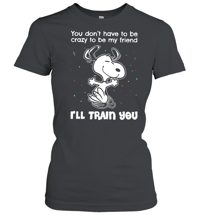 Snoopy You Don't Have To Be Crazy To Be My Friend I'll Train You shirt Classic Women's T-shirt