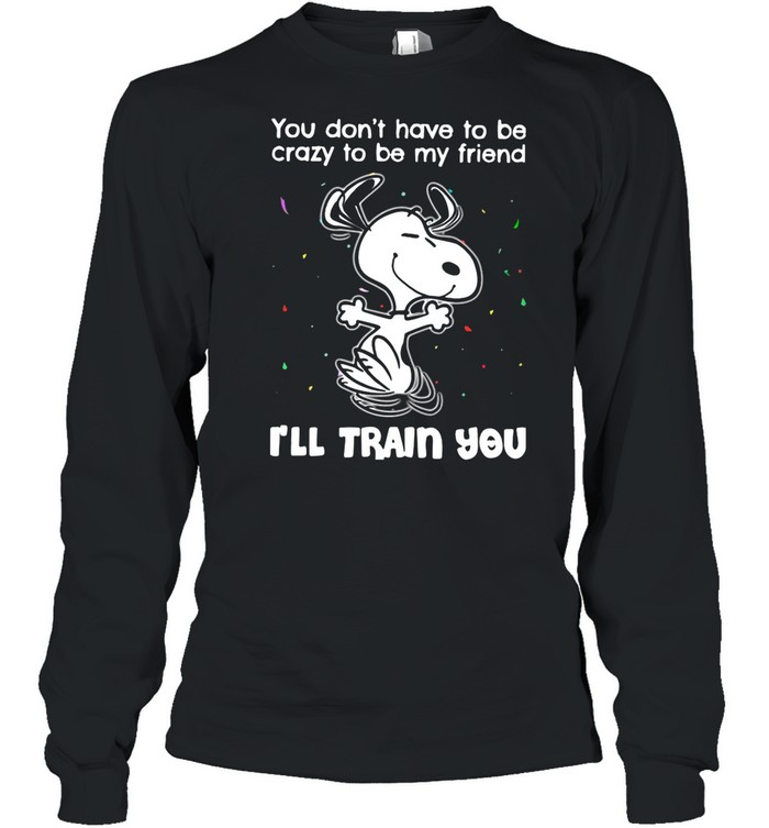 Snoopy You Don't Have To Be Crazy To Be My Friend I'll Train You shirt Long Sleeved T-shirt