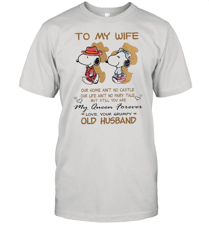 To My Wife Our Home Ain't No Castle My Queen Forever Love Your Grumpy Old Husband Snoopy tshirt