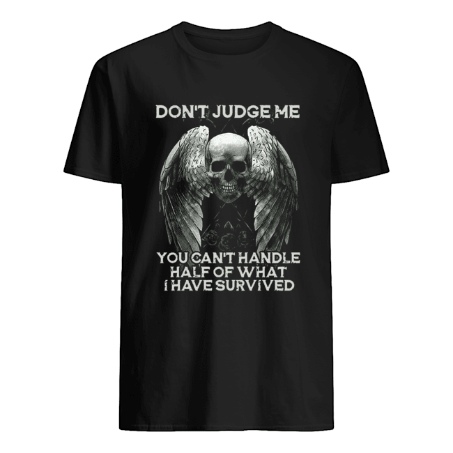 Skull Wings Don't Judge Me You Can't Handle Half Of What I Have Survived shirt Classic Men's