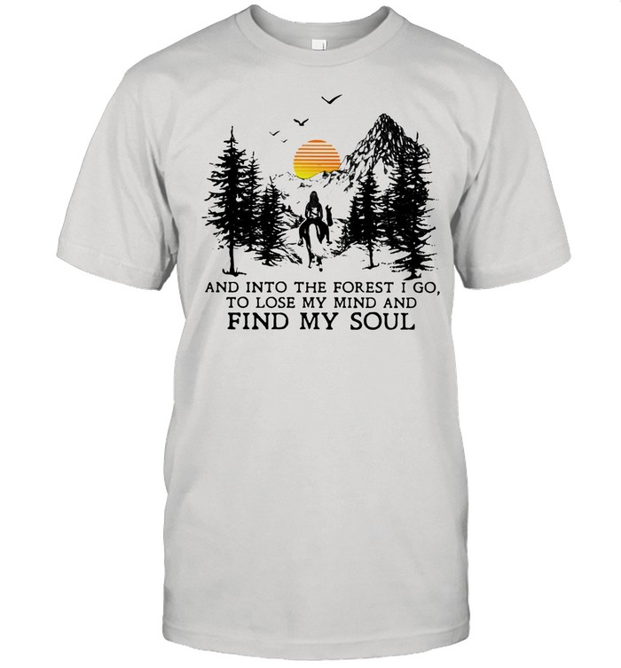 And Into The Forest I Go To Lose My Mind And Find My Soul The Sun Vintage shirt