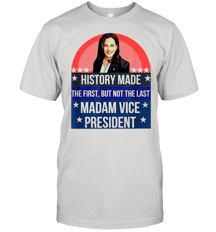 Kamala harris history made the first but not the last madam vice president us 2021 shirt
