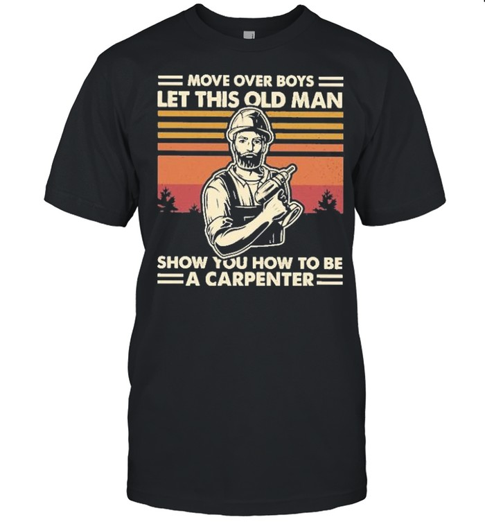 Move over boys let this old man show you how to be a carpenter vintage shirt
