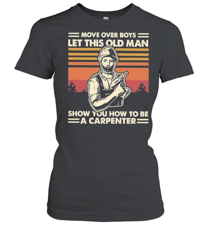 Move over boys let this old man show you how to be a carpenter vintage shirt Classic Women's T-shirt