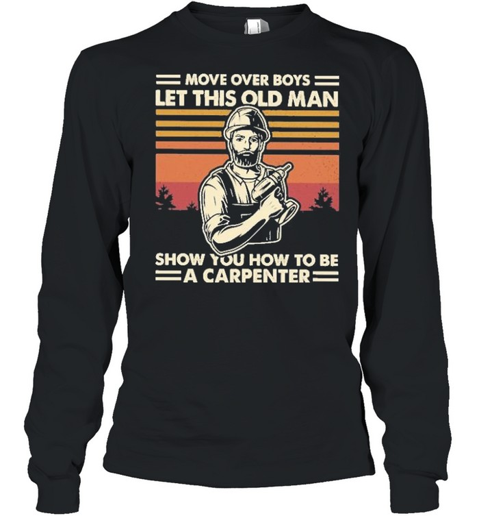 Move over boys let this old man show you how to be a carpenter vintage shirt Long Sleeved T-shirt