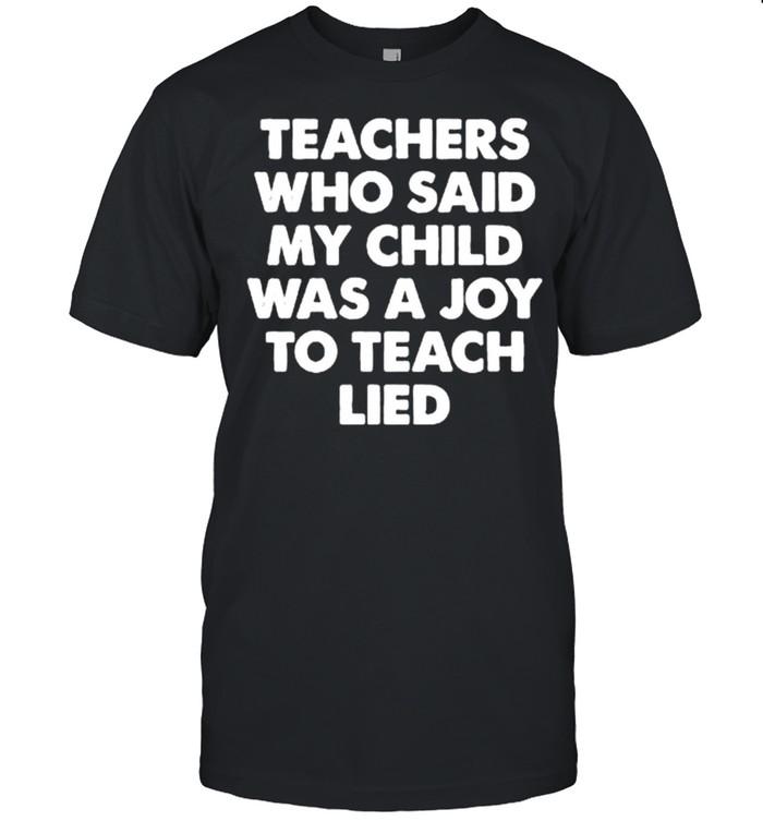 Teachers who said my child was a joy to teach lied shirt