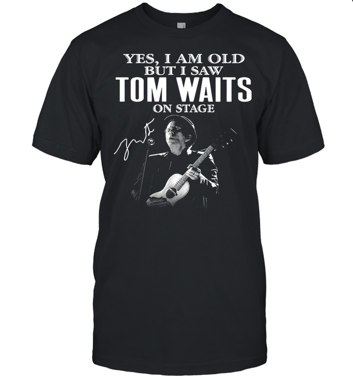 The Tom Waits Yes Im Old But I Saw On Stage Signature 2021 shirt