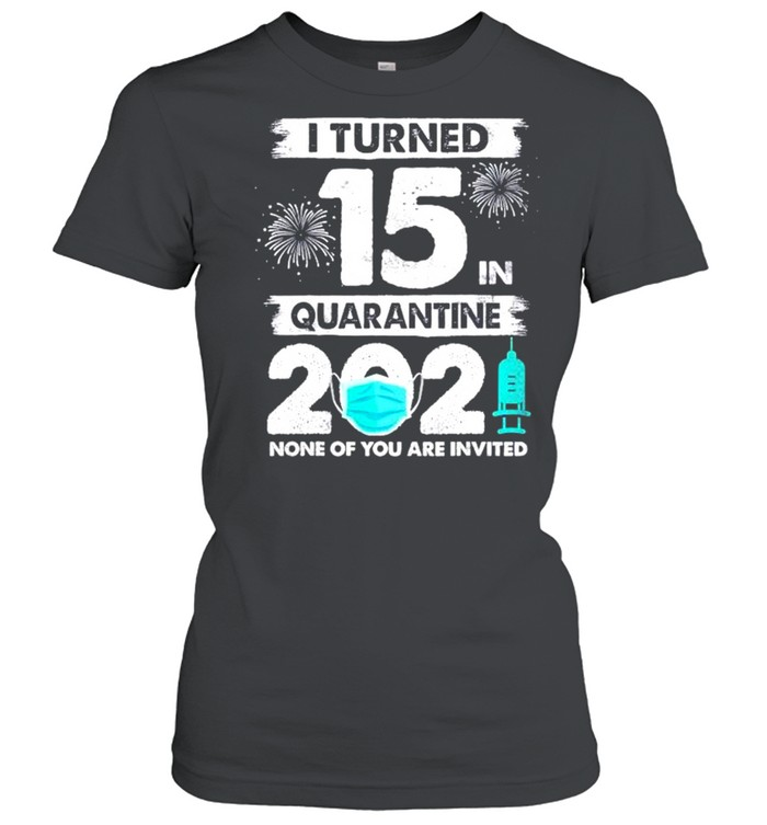I turned 15 in quarantine 2021 none of you are invited shirt Classic Women's T-shirt