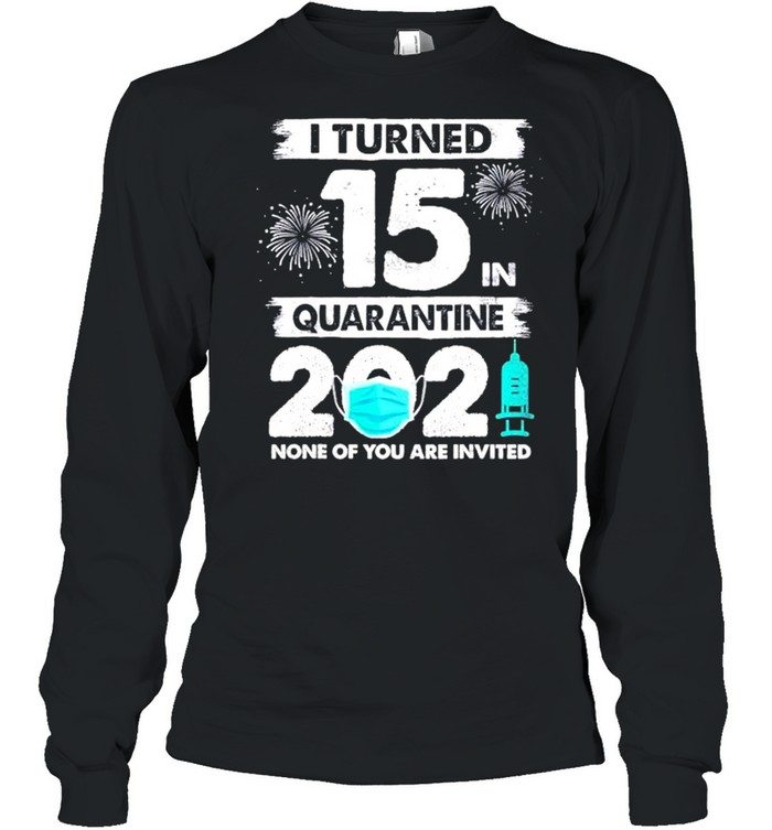 I turned 15 in quarantine 2021 none of you are invited shirt Long Sleeved T-shirt