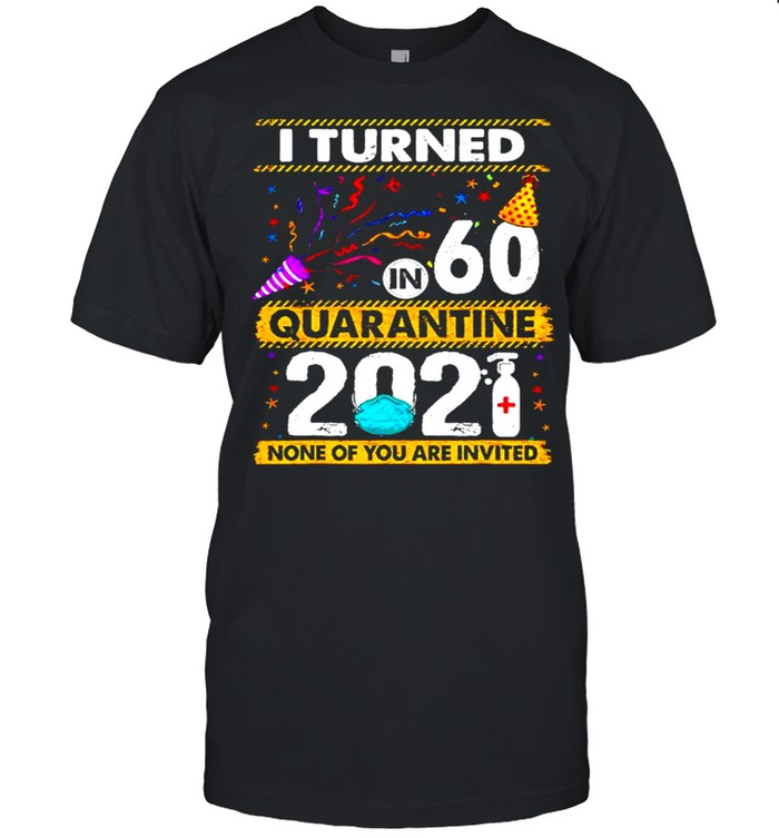 I turned 60 in quarantine 2021 and none of you are invited shirt