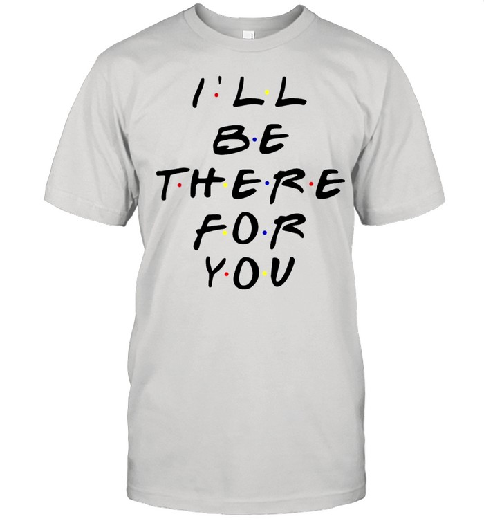 Ill Be There For You Friends TV Shirt