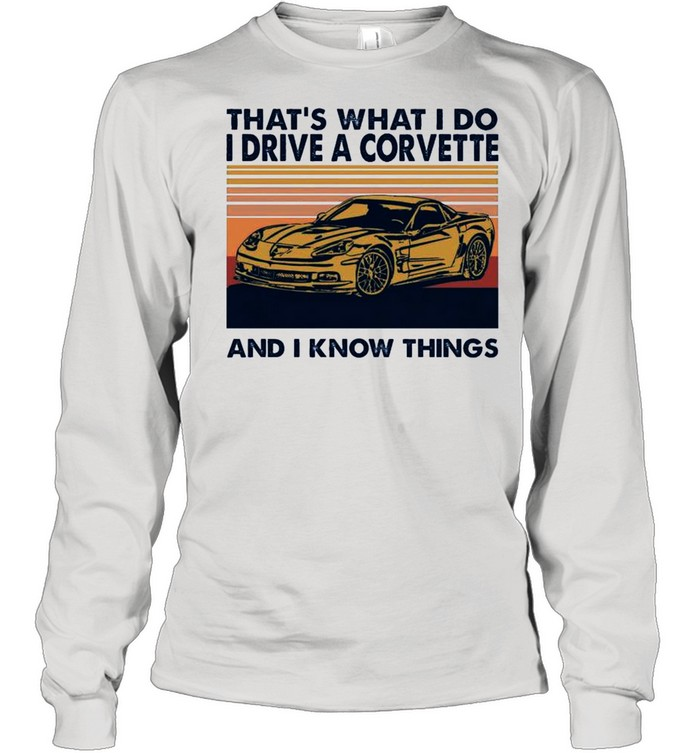 Thats What I Do I Drive A Corvette And I Know Things 2021 Vintage shirt Long Sleeved T-shirt