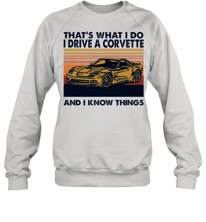 Thats What I Do I Drive A Corvette And I Know Things 2021 Vintage shirt Unisex Sweatshirt
