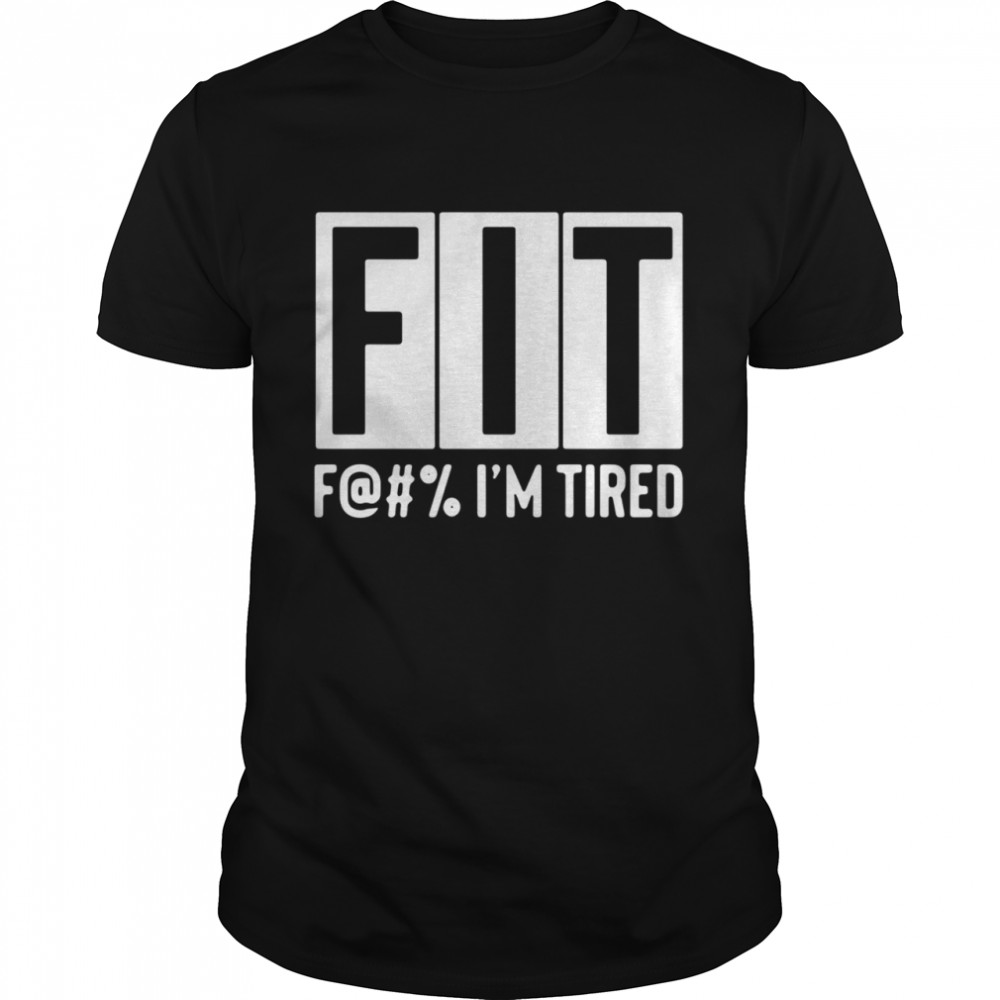 Fit fuck Im tired shirt