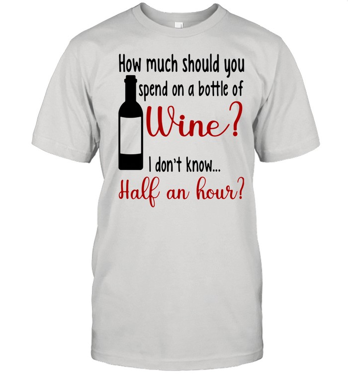 How Much Should You Spend On A Bottle Of Wine I Don't Know Half An Hour shirt
