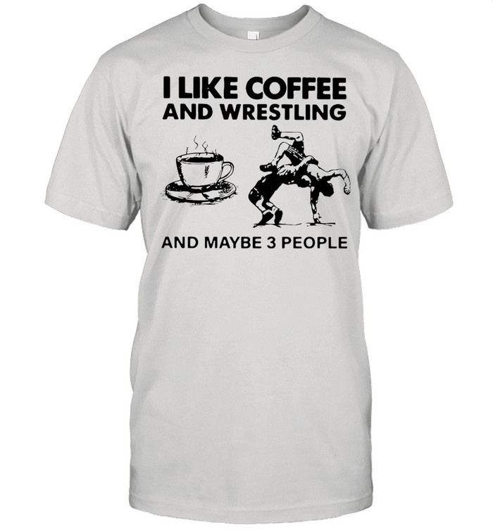 I Like Coffee And Wrestling And Maybe 3 People shirt
