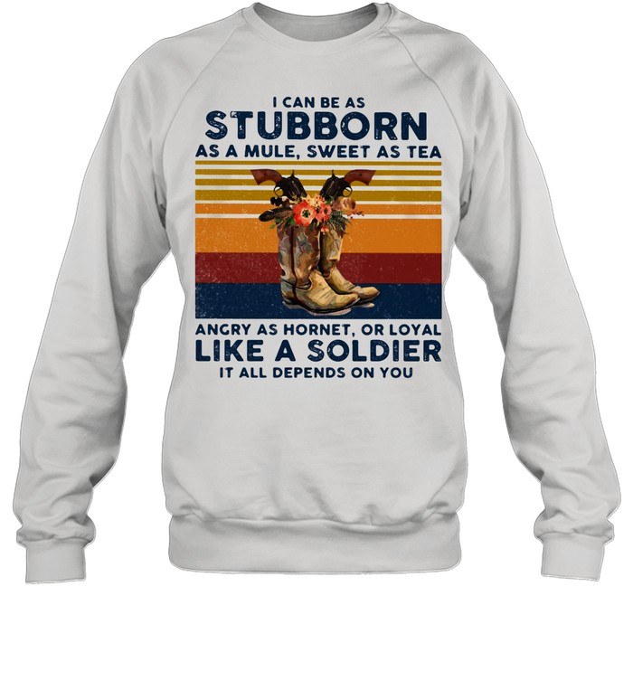 I Can Be A Stubborn As A Mule Sweet As A Tea Angry As Hornet Or Loyal Like A Soldier It All Depends On You Vintage shirt Unisex Sweatshirt