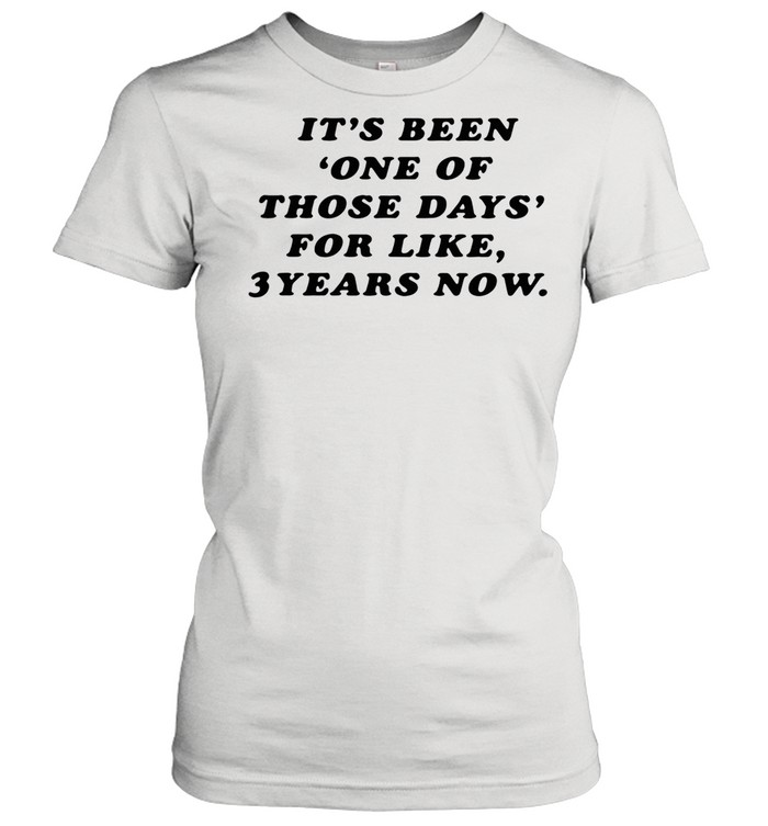 It's Been One Of Those Days For Like 3 Years Now shirt Classic Women's T-shirt
