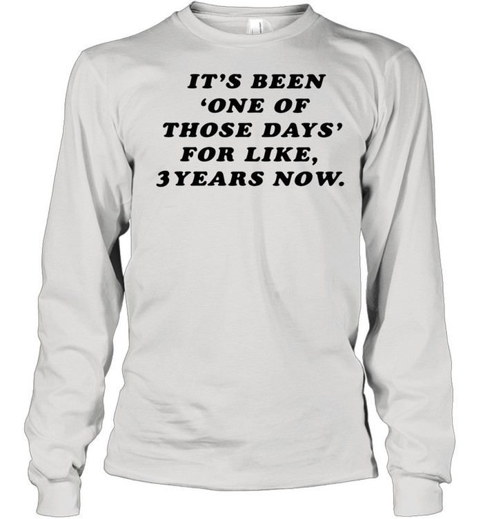 It's Been One Of Those Days For Like 3 Years Now shirt Long Sleeved T-shirt