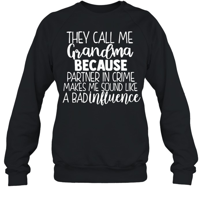 They Call Me Grandma Because Partner In Crime Makes Me Sound Like A Bad Influence shirt Unisex Sweatshirt