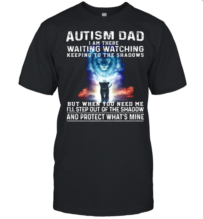 Autism Dad I Am There Waiting Watching Keeping To The Shadows But When You Need Me shirt