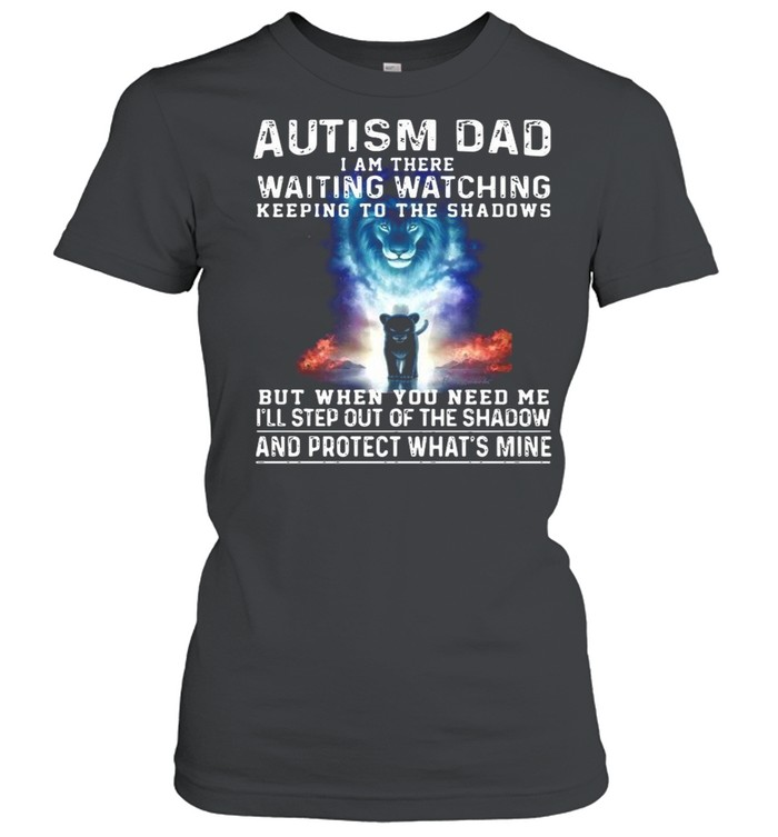 Autism Dad I Am There Waiting Watching Keeping To The Shadows But When You Need Me shirt Classic Women's T-shirt