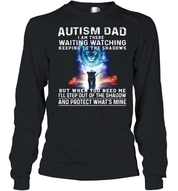Autism Dad I Am There Waiting Watching Keeping To The Shadows But When You Need Me shirt Long Sleeved T-shirt