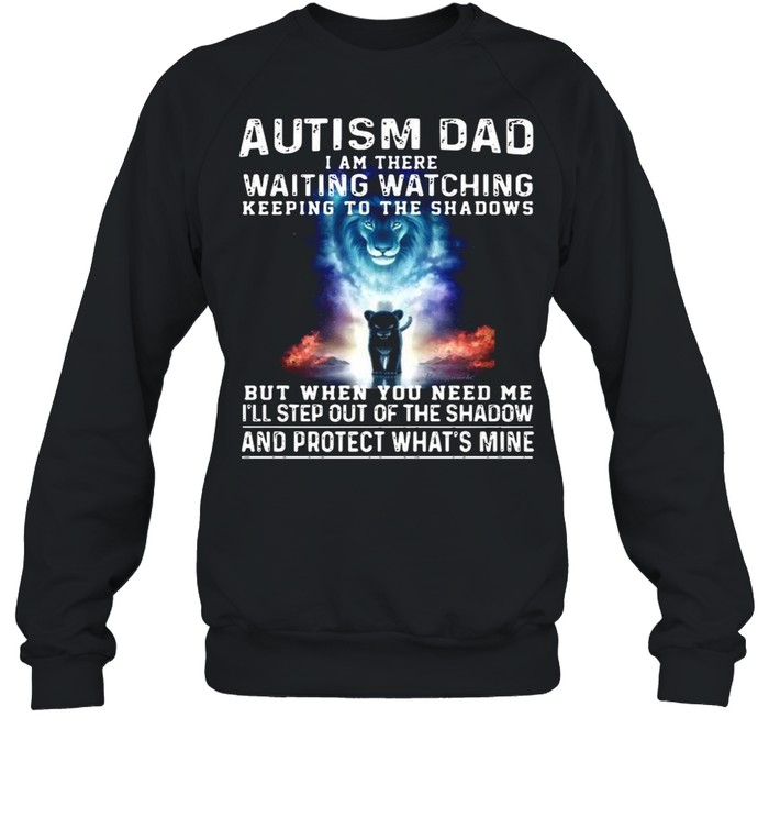 Autism Dad I Am There Waiting Watching Keeping To The Shadows But When You Need Me shirt Unisex Sweatshirt