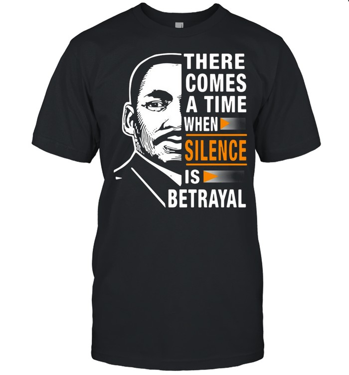 There Comes A Time When Silence Is Betrayal Martin Luther King Jr Funny shirt
