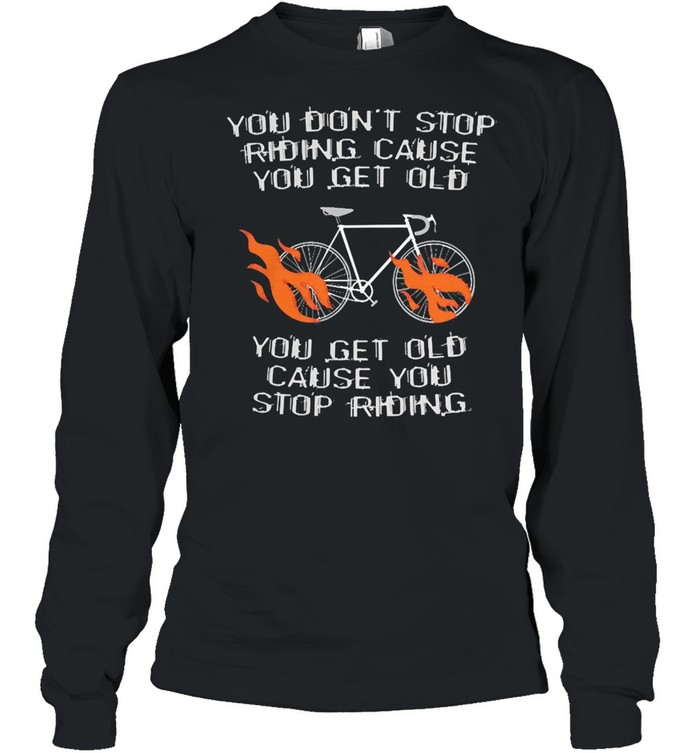 You dont stop riding cause you get older you get old cause you stop riding shirt Long Sleeved T-shirt