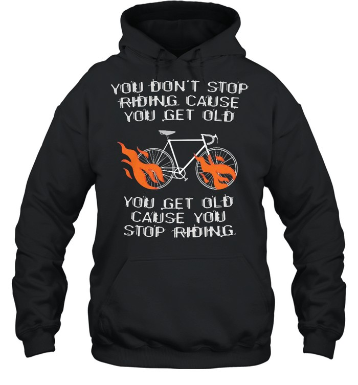 You dont stop riding cause you get older you get old cause you stop riding shirt Unisex Hoodie