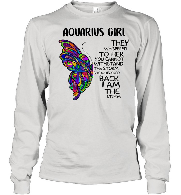 Aquarius Girl They Whispered To Her You Cannot Withstand The Storm She Whispered Back I Am The Storm Butterflies shirt Long Sleeved T-shirt