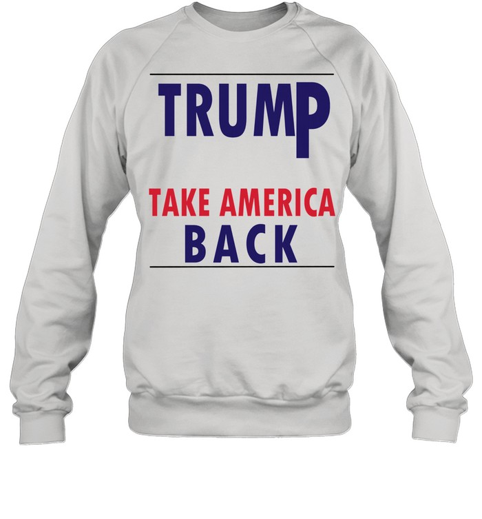Donald Trump 2021 Take America Back shirt Unisex Sweatshirt