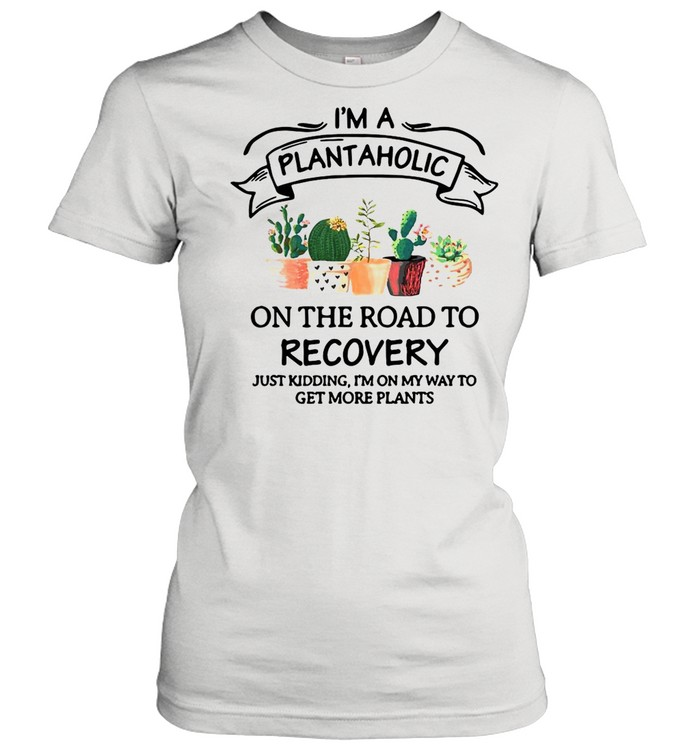 Garden I'm A Plantaholic On The Road To Recovery Just Kidding I'm On My Way To Get More Plants shirt Classic Women's T-shirt