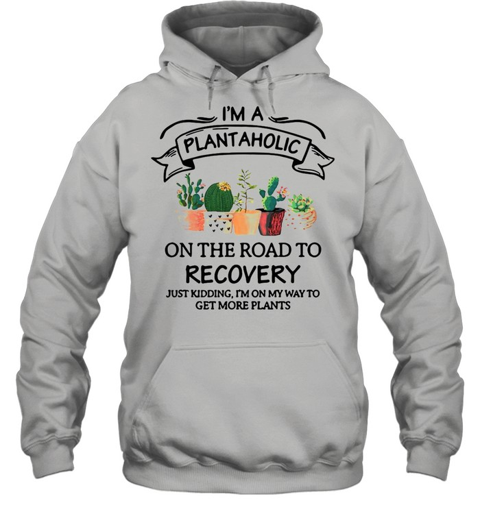 Garden I'm A Plantaholic On The Road To Recovery Just Kidding I'm On My Way To Get More Plants shirt Unisex Hoodie