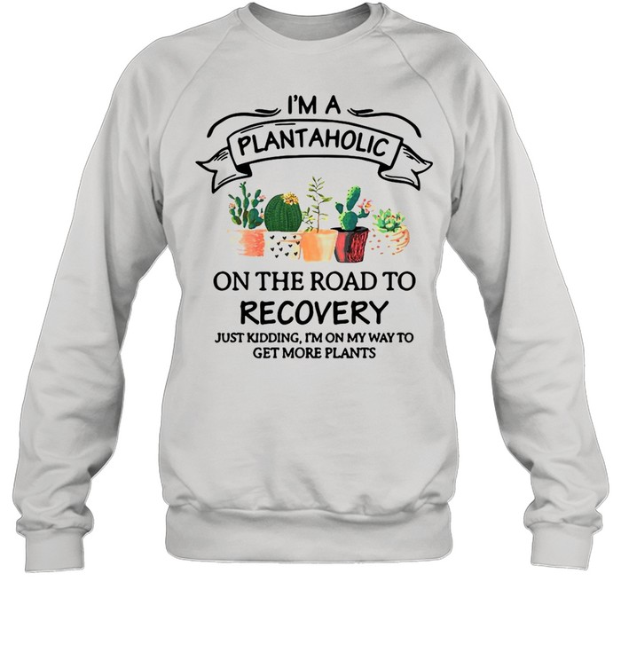 Garden I'm A Plantaholic On The Road To Recovery Just Kidding I'm On My Way To Get More Plants shirt Unisex Sweatshirt