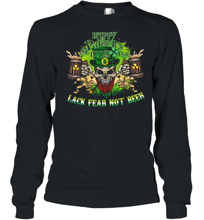 Happy st patrick's day 17 03 lack fear not beer shirt Long Sleeved T-shirt