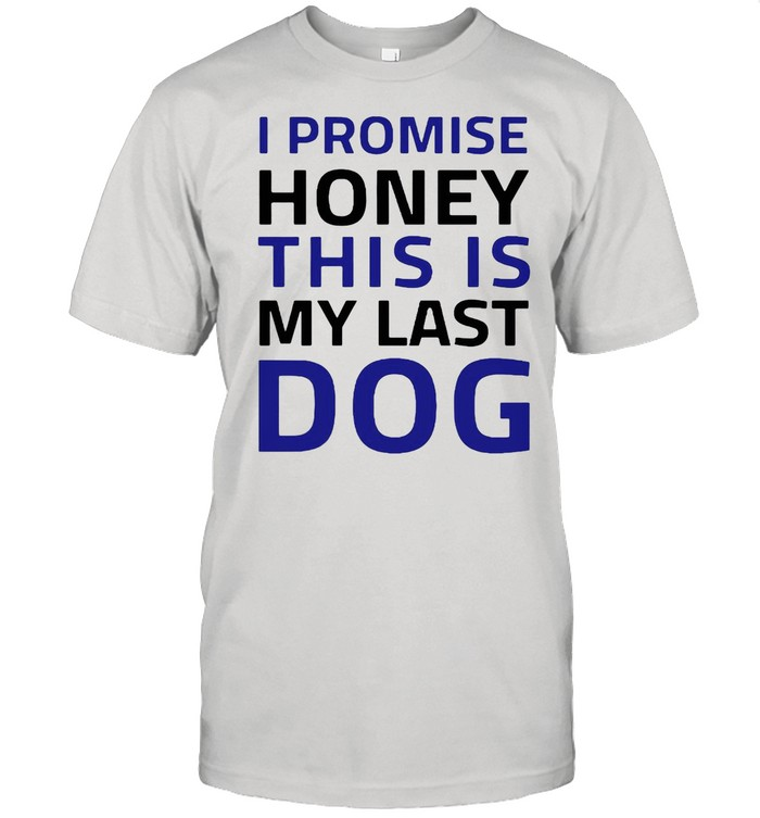 I Promise Honey This Is My Last Dog shirt