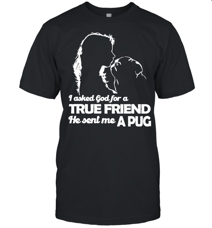 I asked God for a True Friend he sent me a Pug and Girl shirt Classic Men's T-shirt